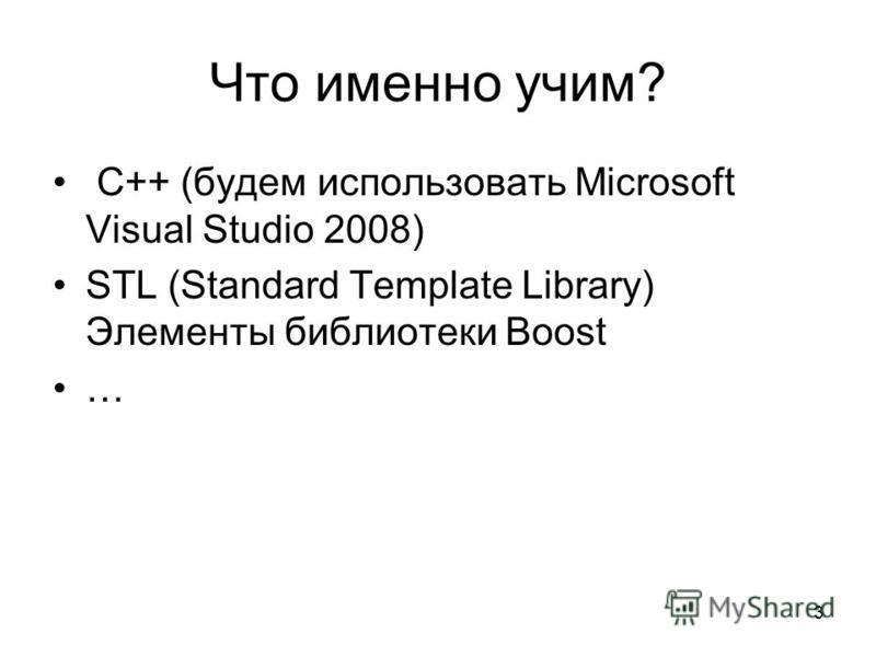 3 Что именно учим? С++ (будем использовать Microsoft Visual Studio 2008) STL (Standard Template Library) Элементы библиотеки Boost …