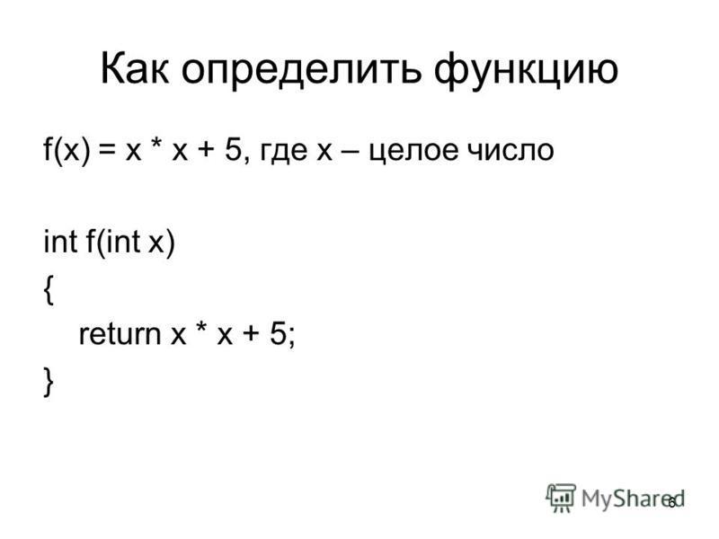 6 Как определить функцию f(x) = x * x + 5, где x – целое число int f(int x) { return x * x + 5; }