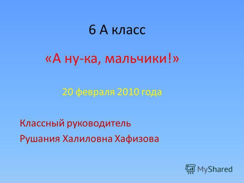 6 А класс «А ну-ка, мальчики!» 20 февраля 2010 года Классный руководитель Рушания Халиловна Хафизова