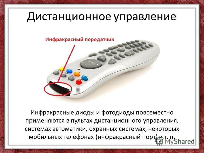 Инфракрасные диоды и фотодиоды повсеместно применяются в пультах дистанционного управления, системах автоматики, охранных системах, некоторых мобильных телефонах (инфракрасный порт) и т. п. Дистанционное управление