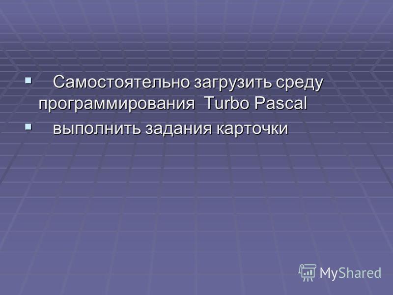 Самостоятельно загрузить среду программирования Turbo Pascal Самостоятельно загрузить среду программирования Turbo Pascal выполнить задания карточки выполнить задания карточки