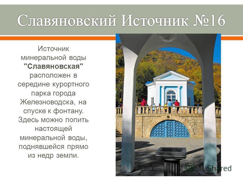 Источник минеральной воды  Славяновская  расположен в середине курортного парка города Железноводска, на спуске к фонтану. Здесь можно попить настоящей минеральной воды, поднявшейся прямо из недр земли.