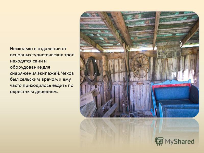 Несколько в отдалении от основных туристических троп находятся сани и оборудование для снаряжения экипажей. Чехов был сельским врачом и ему часто приходилось ездить по окрестным деревням.
