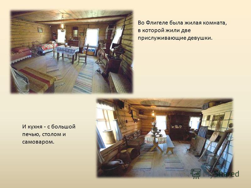 Во Флигеле была жилая комната, в которой жили две прислуживающие девушки. И кухня - с большой печью, столом и самоваром.