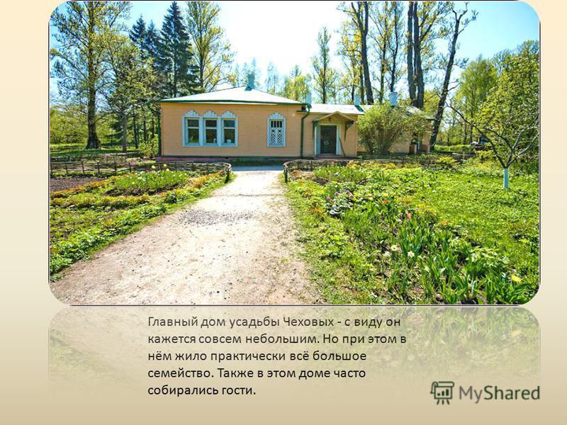 Главный дом усадьбы Чеховых - с виду он кажется совсем небольшим. Но при этом в нём жило практически всё большое семейство. Также в этом доме часто собирались гости.