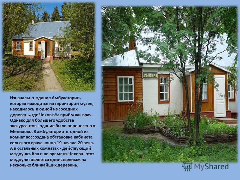 Изначально здание Амбулатории, которая находится на территории музея, находилось в одной из соседних деревень, где Чехов вёл приём как врач. Однако для большего удобства экскурсантов - здание было перенесено в Мелихово. В амбулатории в одной из комна