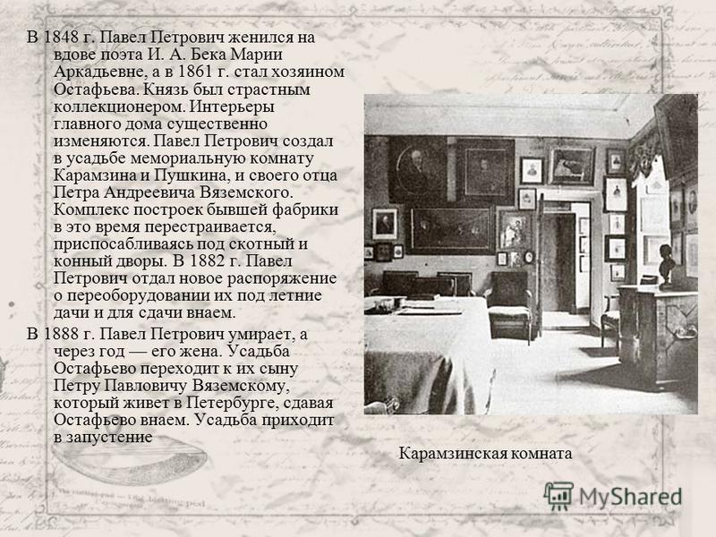 В 1848 г. Павел Петрович женился на вдове поэта И. А. Бека Марии Аркадьевне, а в 1861 г. стал хозяином Остафьева. Князь был страстным коллекционером. Интерьеры главного дома существенно изменяются. Павел Петрович создал в усадьбе мемориальную комнату