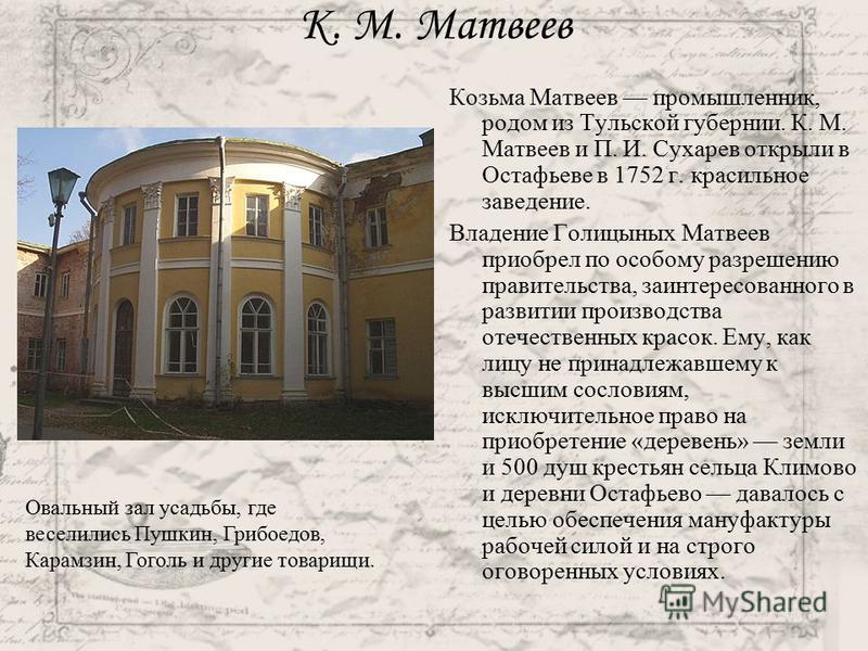 К. М. Матвеев Козьма Матвеев промышленник, родом из Тульской губернии. К. М. Матвеев и П. И. Сухарев открыли в Остафьеве в 1752 г. красильное заведение. Владение Голицыных Матвеев приобрел по особому разрешению правительства, заинтересованного в разв