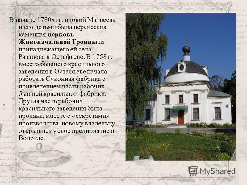 В начале 1780 х гг. вдовой Матвеева и его детьми была перенесена каменная церковь Живоначальной Троицы из принадлежащего ей села Рязанова в Остафьево. В 1758 г. вместо бывшего красильного заведения в Остафьеве начала работать Суконная фабрика с привл