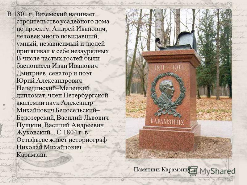 В 1801 г. Вяземский начинает строительство усадебного дома по проекту. Андрей Иванович, человек много повидавший, умный, независимый и людей притягивал к себе незаурядных. В числе частых гостей были баснописец Иван Иванович Дмитриев, сенатор и поэт Ю