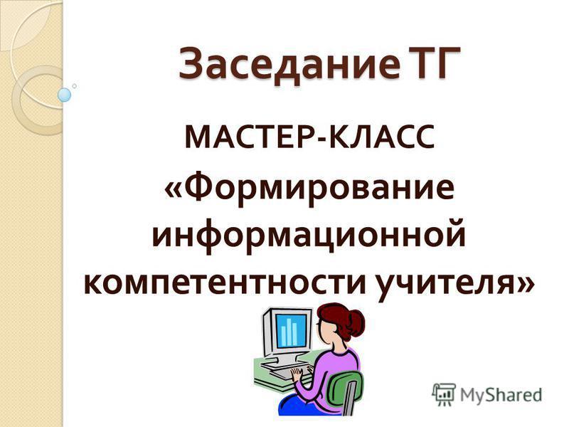 Заседание ТГ МАСТЕР - КЛАСС « Формирование информационной компетентности учителя »