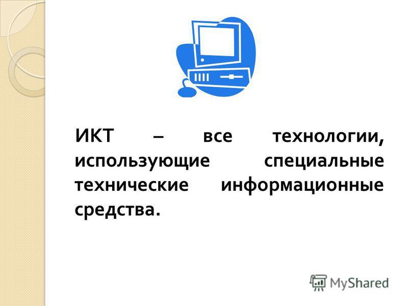 ИКТ – все технологии, использующие специальные технические информационные средства.