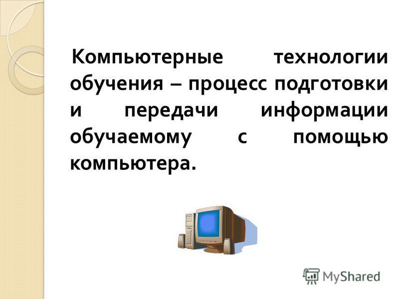 Компьютерные технологии обучения – процесс подготовки и передачи информации обучаемому с помощью компьютера.