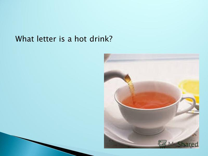 What letter is a hot drink?