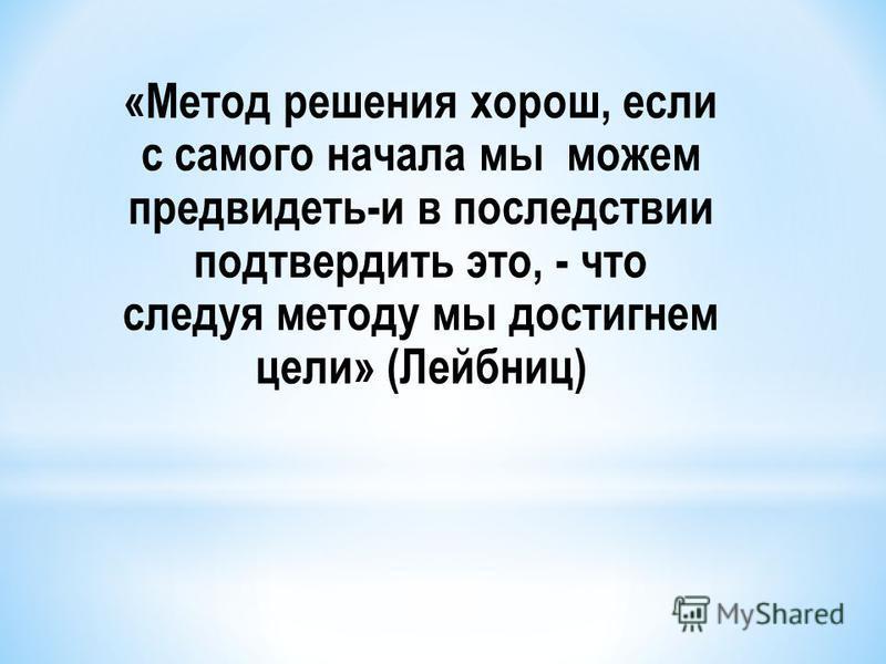 «Метод решения хорош, если с самого начала мы можем предвидеть-и в последствии подтвердить это, - что следуя методу мы достигнем цели» (Лейбниц)