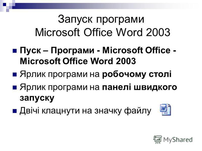 Запуск програми Microsoft Office Word 2003 Пуск – Програми - Microsoft Office - Microsoft Office Word 2003 Ярлик програми на робочому столі Ярлик програми на панелі швидкого запуску Двічі клацнути на значку файлу