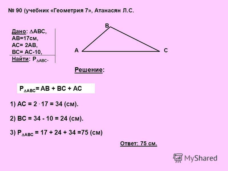90 (учебник «Геометрия 7», Атанасян Л.С. Дано: АВС, АВ=17см, АС= 2АВ, ВС= АС-10, Найти: Р АВС. А В С Решение: Р АВС = АВ + ВС + АС 1) АС = 2. 17 = 34 (см). 2) ВС = 34 - 10 = 24 (см). 3) Р АВС = 17 + 24 + 34 =75 (см) Ответ: 75 см.