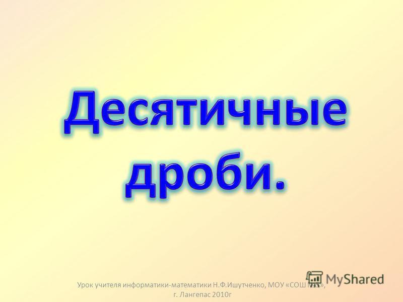 Урок учителя информатики-математики Н.Ф.Ишутченко, МОУ «СОШ 5», г. Лангепас 2010 г
