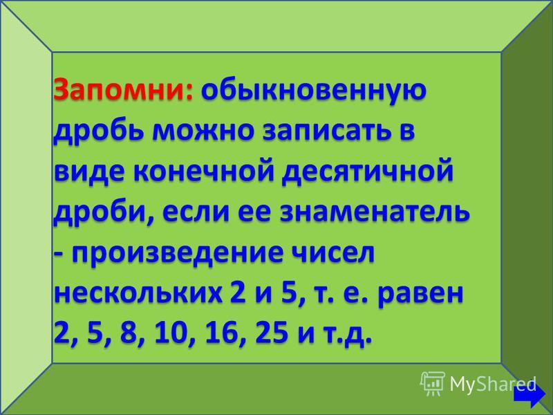 Запомни: обыкновенную дробь можно записать в виде конечной десятичной дроби, если ее знаменатель - произведение чисел нескольких 2 и 5, т. е. равен 2, 5, 8, 10, 16, 25 и т.д.