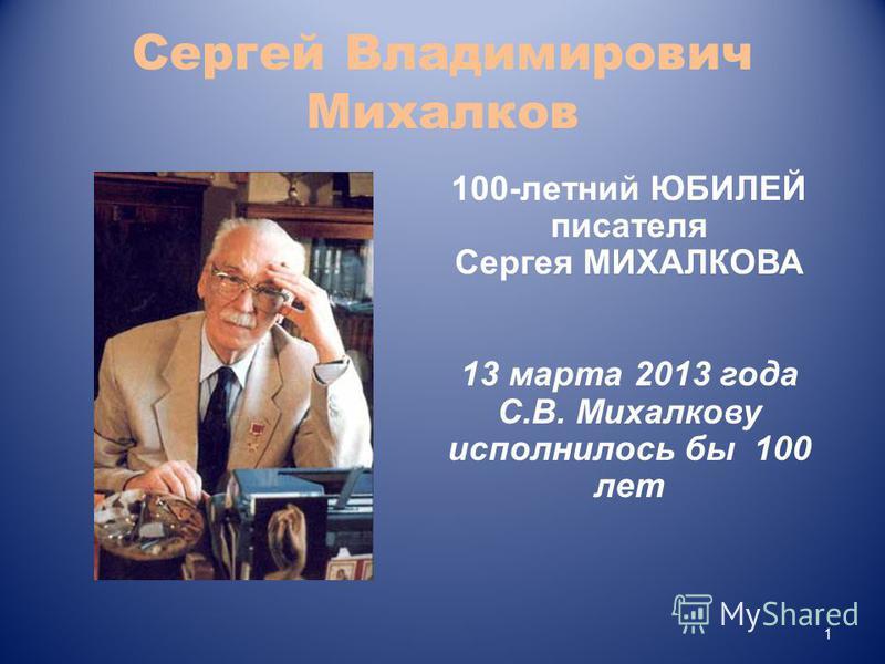 Сергей Владимирович Михалков 1 100-летний ЮБИЛЕЙ писателя Сергея МИХАЛКОВА 13 марта 2013 года C.В. Михалкову исполнилось бы 100 лет