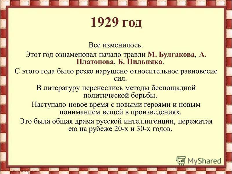 1929 год Все изменилось. Этот год ознаменовал начало травли М. Булгакова, А. Платонова, Б. Пильняка. С этого года было резко нарушено относительное равновесие сил. В литературу перенеслись методы беспощадной политической борьбы. Наступало новое время