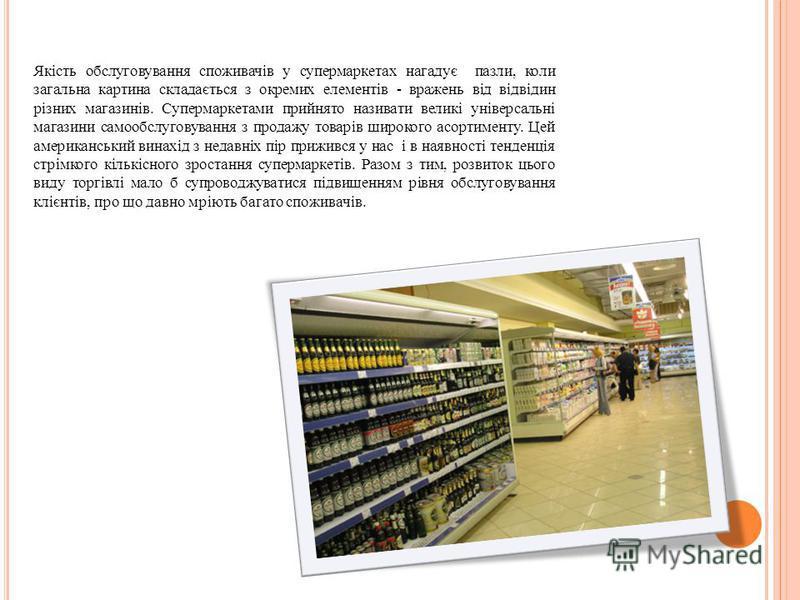 Якість обслуговування споживачів у супермаркетах нагадує пазли, коли загальна картина складається з окремих елементів - вражень від відвідин різних магазинів. Супермаркетами прийнято називати великі універсальні магазини самообслуговування з продажу