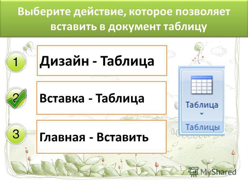 Выберите действие, которое позволяет вставить в документ таблицу Дизайн - Таблица Вставка - Таблица Главная - Вставить