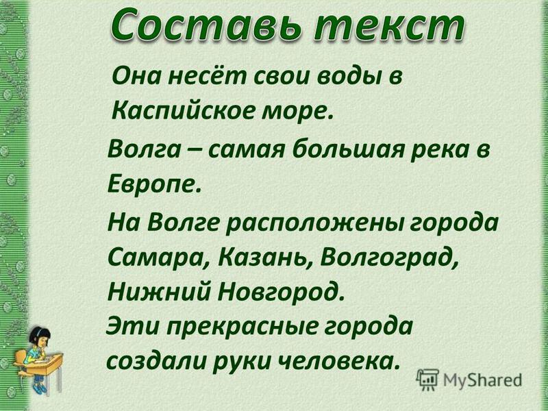 Она несёт свои воды в Каспийское море. Волга – самая большая река в Европе. На Волге расположены города Самара, Казань, Волгоград, Нижний Новгород. Эти прекрасные города создали руки человека.