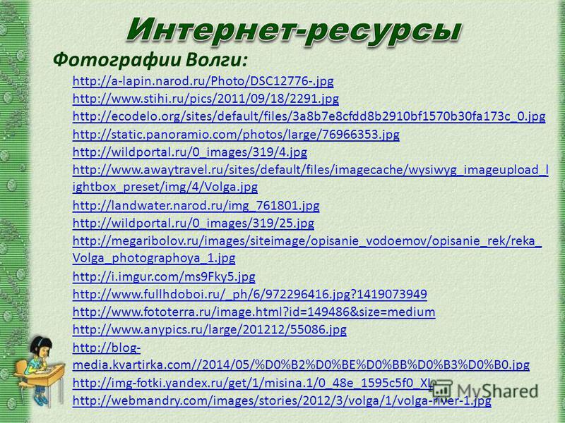 http://a-lapin.narod.ru/Photo/DSC12776-.jpg http://www.stihi.ru/pics/2011/09/18/2291. jpg Фотографии Волги: http://static.panoramio.com/photos/large/76966353. jpg http://www.awaytravel.ru/sites/default/files/imagecache/wysiwyg_imageupload_l ightbox_p
