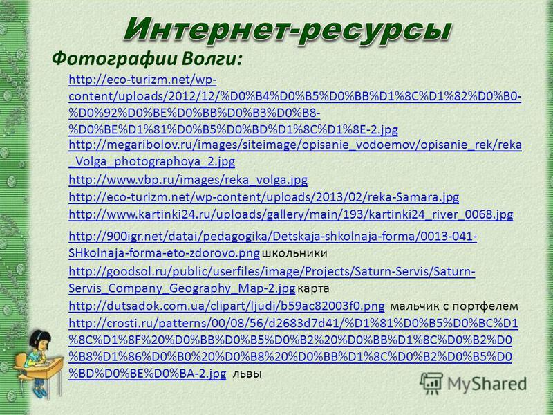 Фотографии Волги: http://eco-turizm.net/wp- content/uploads/2012/12/%D0%B4%D0%B5%D0%BB%D1%8C%D1%82%D0%B0- %D0%92%D0%BE%D0%BB%D0%B3%D0%B8- %D0%BE%D1%81%D0%B5%D0%BD%D1%8C%D1%8E-2. jpg http://megaribolov.ru/images/siteimage/opisanie_vodoemov/opisanie_re