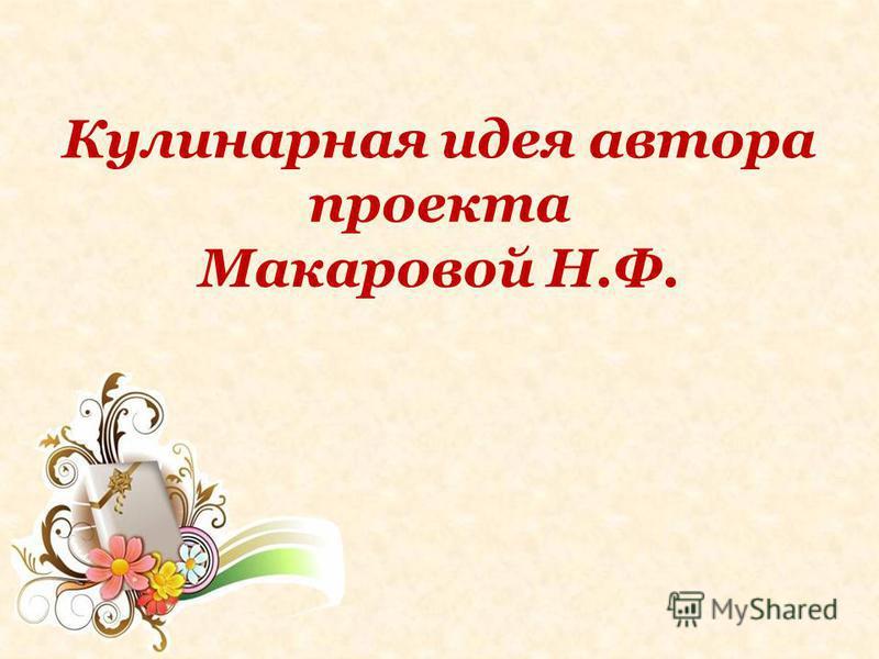 Кулинарная идея автора проекта Макаровой Н.Ф.