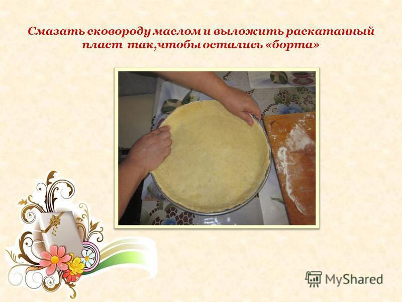 Смазать сковороду маслом и выложить раскатанный пласт так,чтобы остались «борта»
