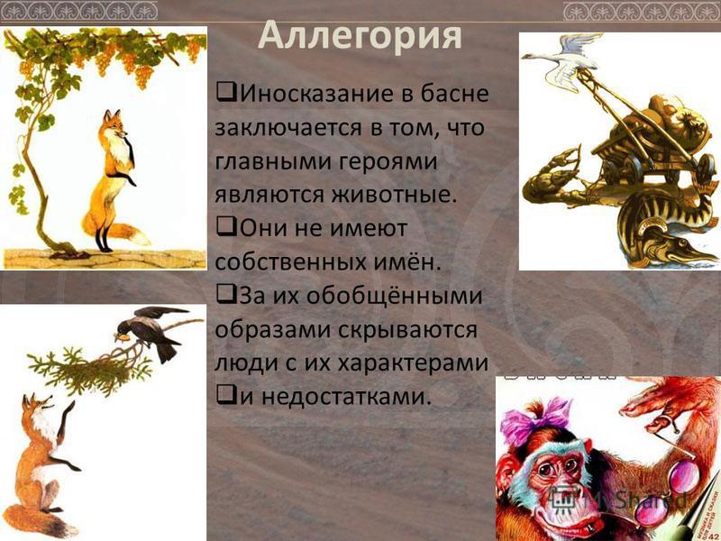Аллегория Иносказание в басне заключается в том, что главными героями являются животные. Они не имеют собственных имён. За их обобщёнными образами скрываются люди с их характерами и недостатками.