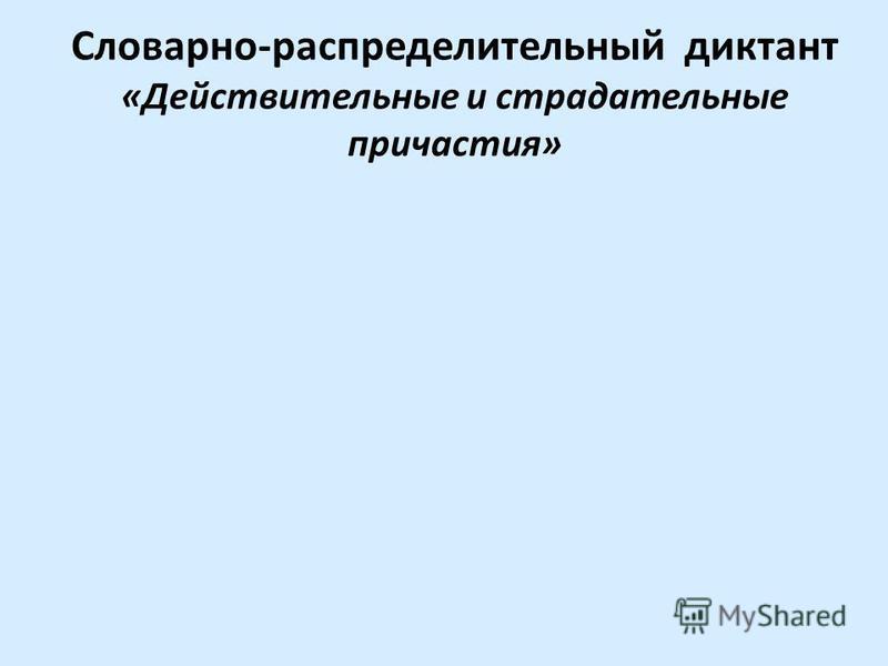 Словарно-распределительный диктант «Действитальные и страдательные причастия»