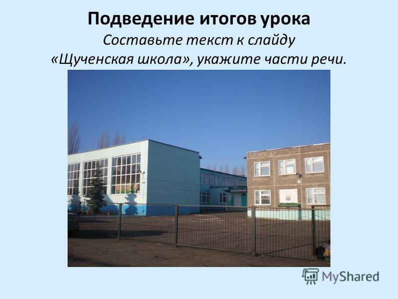 Подведени итогов урока Составьте текст к слайду «Щученская школа», укажите части речи.