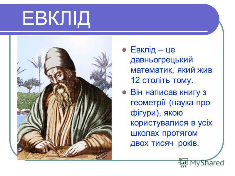 ЕВКЛІД Евклід – це давньогрецький математик, який жив 12 століть тому. Він написав книгу з геометрії (наука про фігури), якою користувалися в усіх школах протягом двох тисяч років.