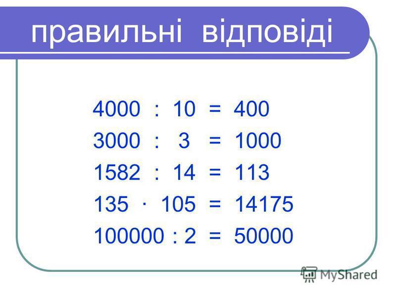 правильні відповіді 4000 : 10 = 400 3000 : 3 = 1000 1582 : 14 = 113 135 · 105 = 14175 100000 : 2 = 50000