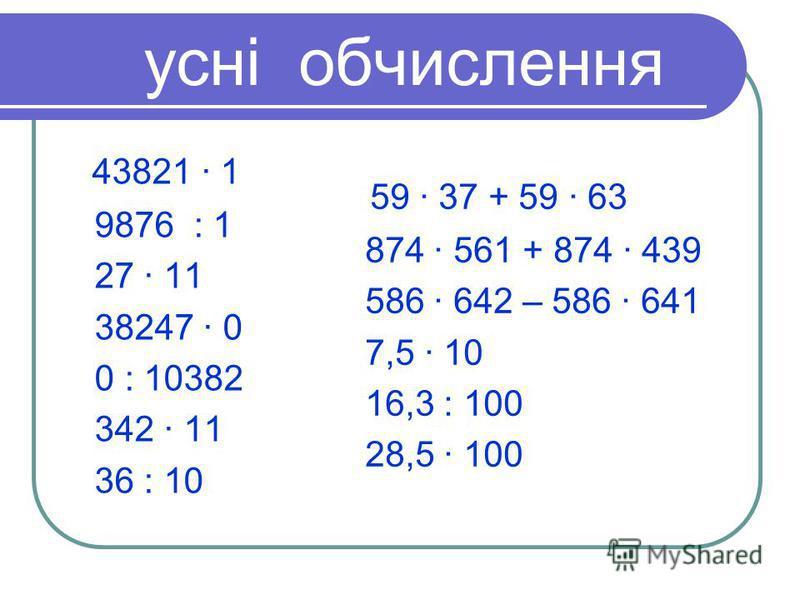 усні обчислення 43821 · 1 9876 : 1 27 · 11 38247 · 0 0 : 10382 342 · 11 36 : 10 59 · 37 + 59 · 63 874 · 561 + 874 · 439 586 · 642 – 586 · 641 7,5 · 10 16,3 : 100 28,5 · 100
