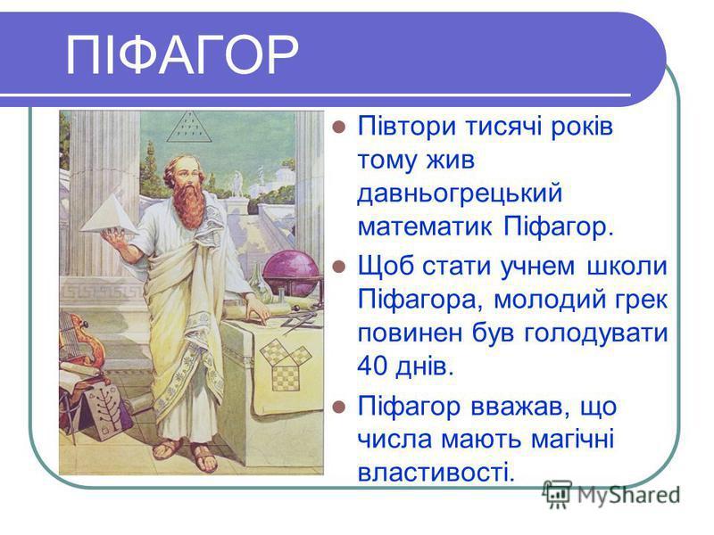 ПІФАГОР Півтори тисячі років тому жив давньогрецький математик Піфагор. Щоб стати учнем школи Піфагора, молодий грек повинен був голодувати 40 днів. Піфагор вважав, що числа мають магічні властивості.