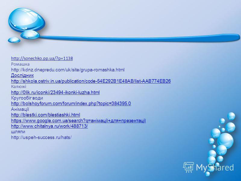 http://sonechko.pp.ua/?p=1138 Ромашка http://kdnz.dnepredu.com/uk/site/grupa-romashka.html Дослідник http://shkola.ostriv.in.ua/publication/code-54E292B1E48AB/list-AAB774EB26 Калюжі http://0lik.ru/iconki/23494-ikonki-luzha.html Кругообіг води http://