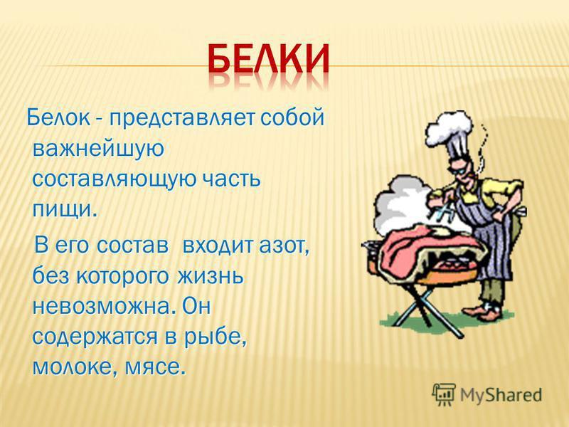 Белок - представляет собой важнейшую составляющую часть пищи. Белок - представляет собой важнейшую составляющую часть пищи. В его состав входит азот, без которого жизнь невозможна. Он содержатся в рыбе, молоке, мясе. В его состав входит азот, без кот