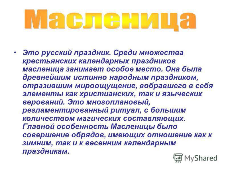 Это русский праздник. Среди множества крестьянских календарных праздников масленица занимает особое место. Она была древнейшим истинно народным праздником, отразившим мироощущение, вобравшего в себя элементы как христианских, так и языческих веровани