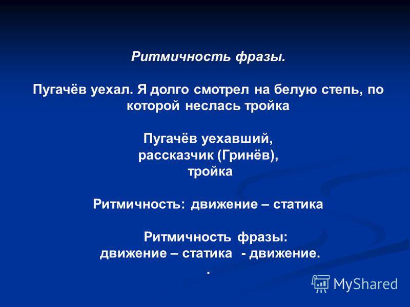 Ритмичность фразы. Пугачёв уехал. Я долго смотрел на белую степь, по которой неслась тройка Пугачёв уехавший, рассказчик (Гринёв), тройка Ритмичность: движение – статика Ритмичность фразы: движение – статика - движение..