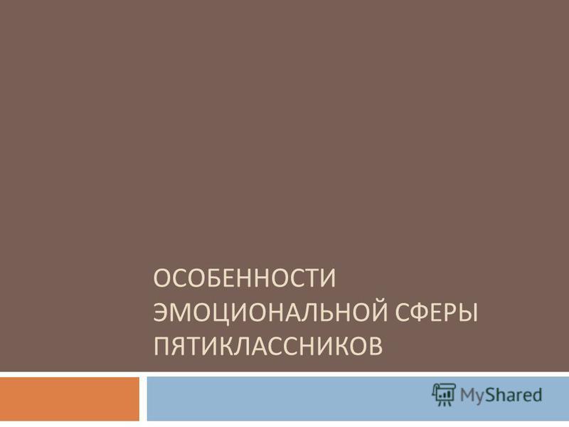 ОСОБЕННОСТИ ЭМОЦИОНАЛЬНОЙ СФЕРЫ ПЯТИКЛАССНИКОВ