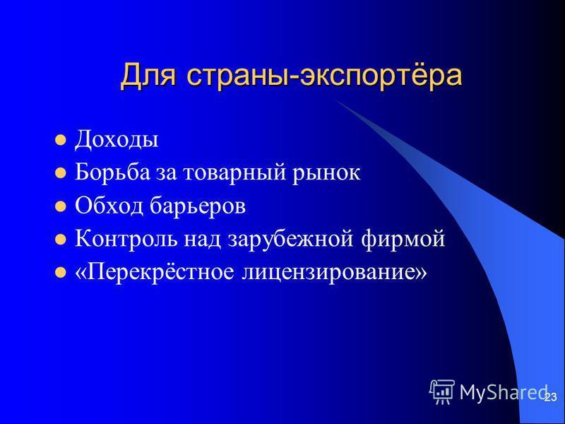 23 Для страны-экспортёра Доходы Борьба за товарный рынок Обход барьеров Контроль над зарубежной фирмой «Перекрёстное лицензирование»