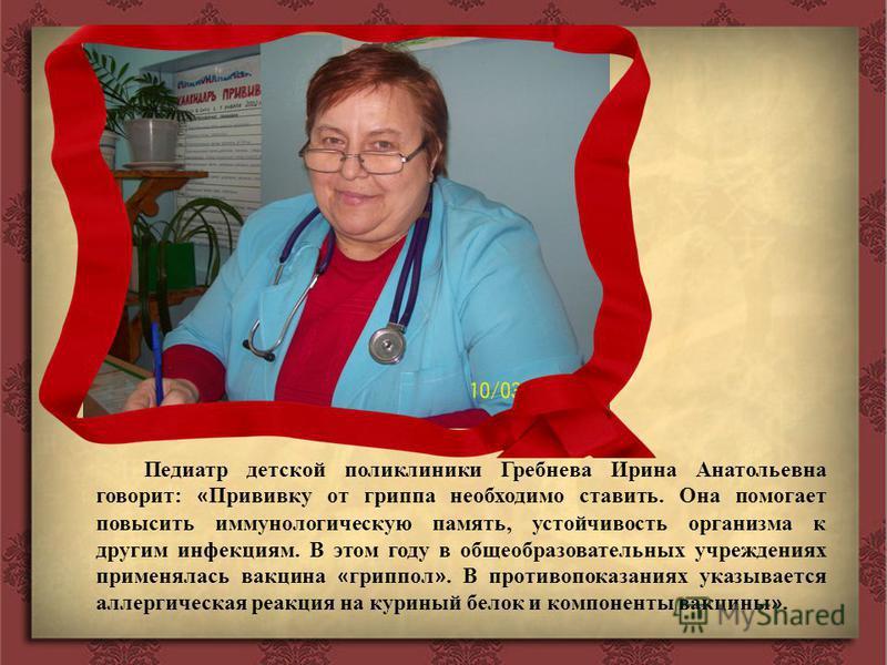 Педиатр детской поликлиники Гребнева Ирина Анатольевна говорит: « Прививку от гриппа необходимо ставить. Она помогает повысить иммунологическую память, устойчивость организма к другим инфекциям. В этом году в общеобразовательных учреждениях применяла