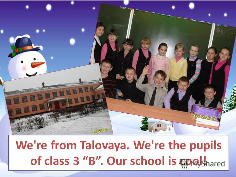 We're from Talovaya. We're the pupils of class 3 B. Our school is cool!