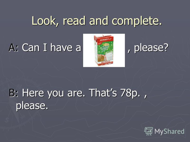 Look, read and complete. A: Can I have a, please? B: Here you are. Thats 78p., please.