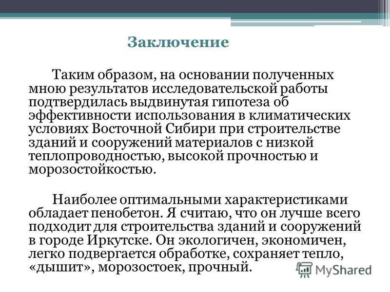 Таким образом, на основании полученных мною результатов исследовательской работы подтвердилась выдвинутая гипотеза об эффективности использования в климатических условиях Восточной Сибири при строительстве зданий и сооружений материалов с низкой тепл