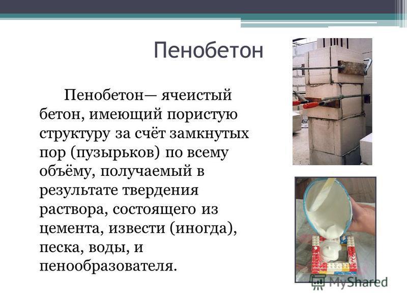 Пенобетон Пенобетон ячеистый бетон, имеющий пористую структуру за счёт замкнутых пор (пузырьков) по всему объёму, получаемый в результате твердения раствора, состоящего из цемента, извести (иногда), песка, воды, и пенообразователя.